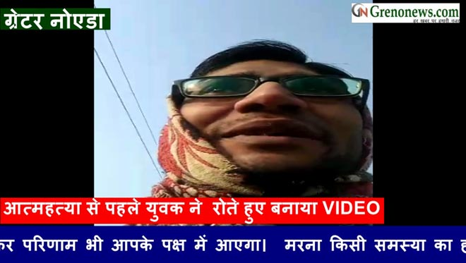 A YOUNG MAN MAKE VIDEO VIRAL BEFORE SUCIDE IN DANKAUR GREATER NODIA- GRENONEWS